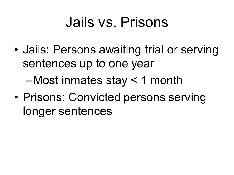 Jails vs. Prisons Jails: Persons awaiting trial or serving sentences up to one year. Most inmates stay < 1 month.