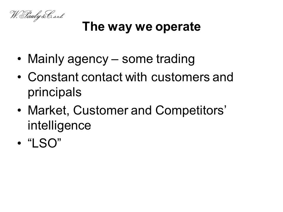 The way we operate Mainly agency – some trading. Constant contact with customers and principals. Market, Customer and Competitors' intelligence.