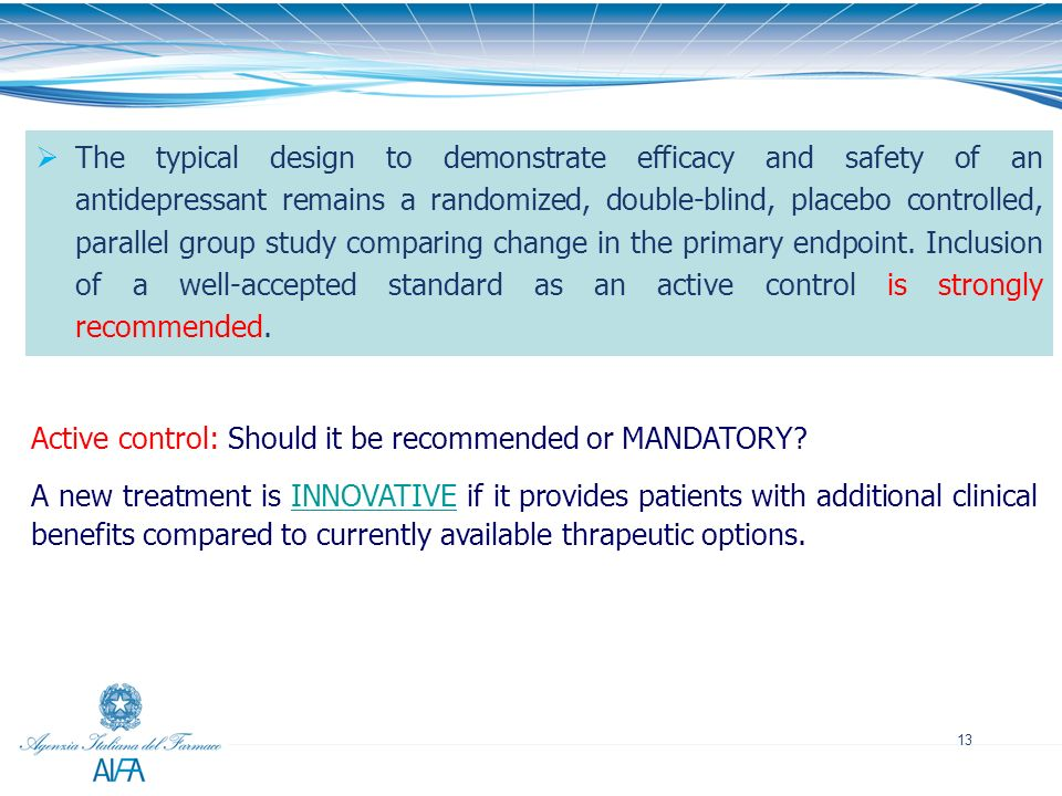 The typical design to demonstrate efficacy and safety of an antidepressant remains a randomized, double-blind, placebo controlled, parallel group study comparing change in the primary endpoint. Inclusion of a well-accepted standard as an active control is strongly recommended.