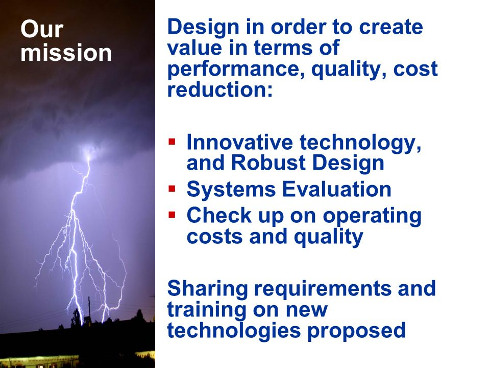 Our mission Design in order to create value in terms of performance, quality, cost reduction: Innovative technology, and Robust Design.