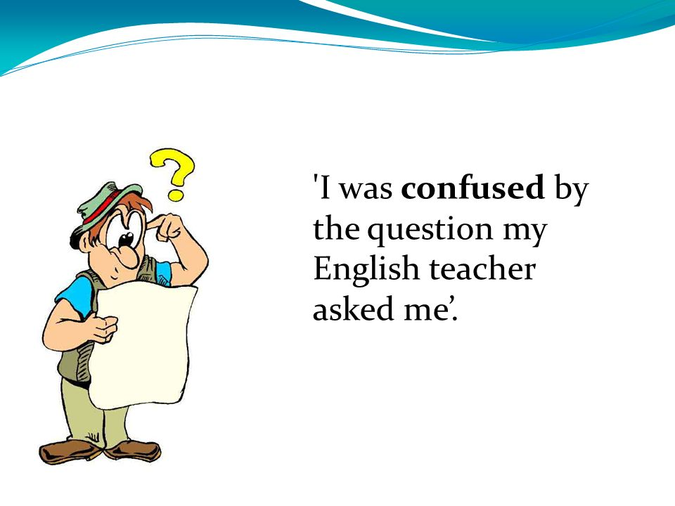 I was confused by the question my English teacher asked me'.