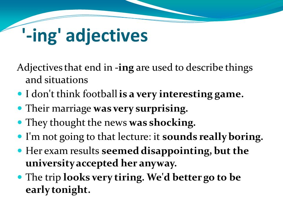 -ing adjectives Adjectives that end in -ing are used to describe things and situations. I don t think football is a very interesting game.