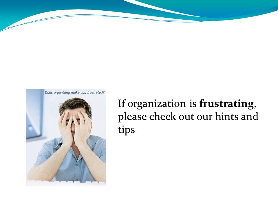 If organization is frustrating, please check out our hints and tips
