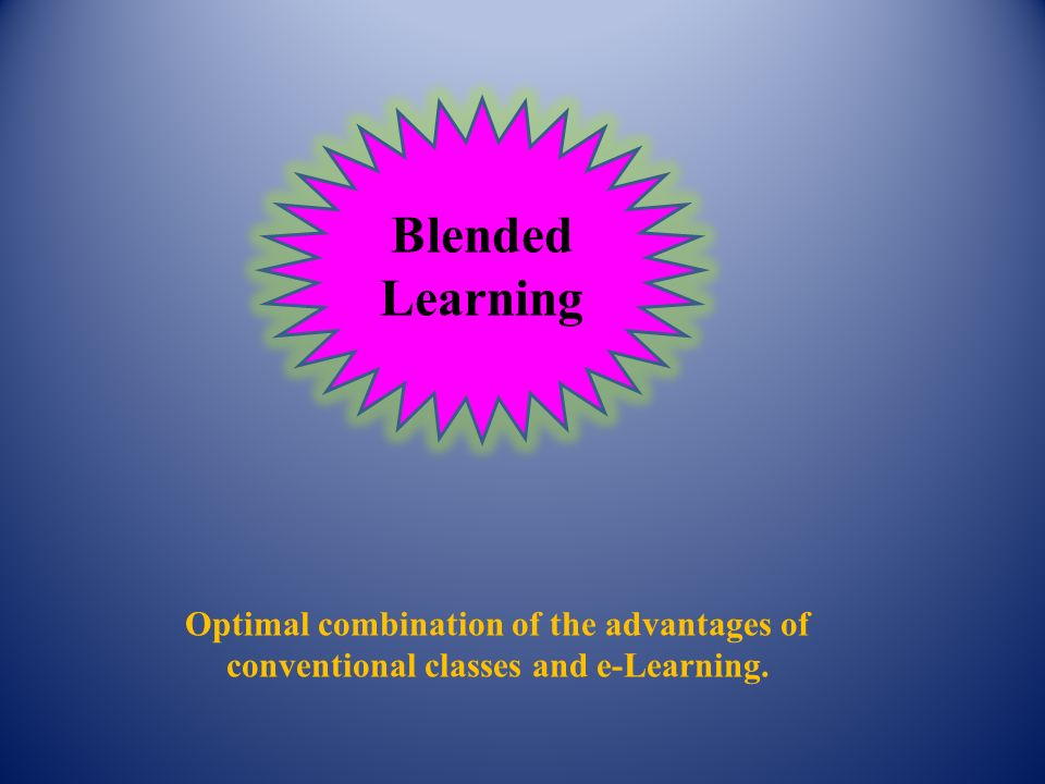 Blended Learning Optimal combination of the advantages of conventional classes and e-Learning.
