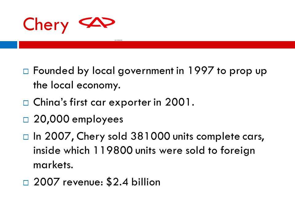 Chery Founded by local government in 1997 to prop up the local economy. China's first car exporter in 2001.