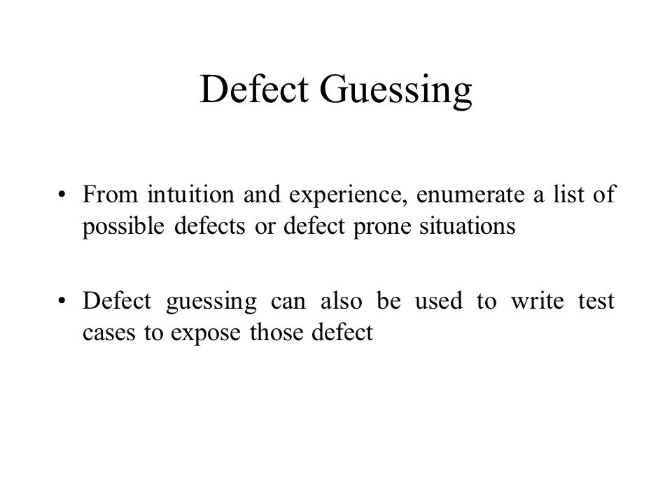 Defect Guessing From intuition and experience, enumerate a list of possible defects or defect prone situations.