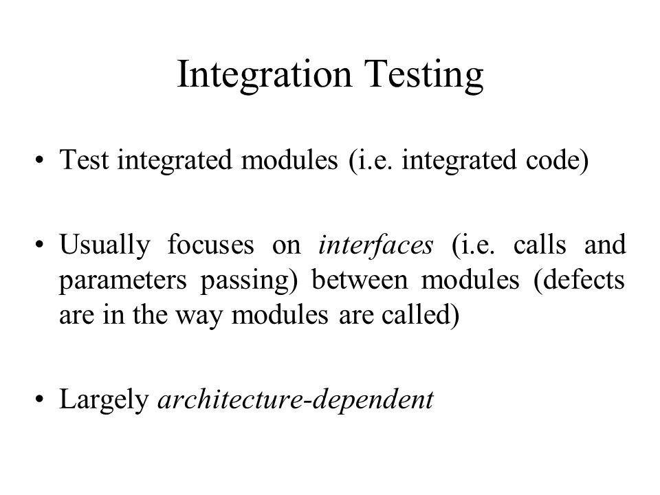 Integration Testing Test integrated modules (i.e. integrated code)