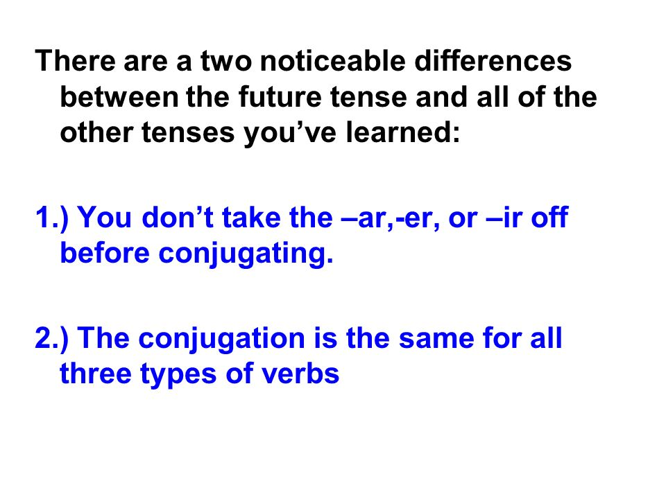 There are a two noticeable differences between the future tense and all of the other tenses you've learned: