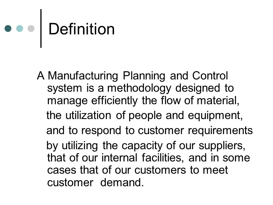 Definition A Manufacturing Planning and Control system is a methodology designed to manage efficiently the flow of material,