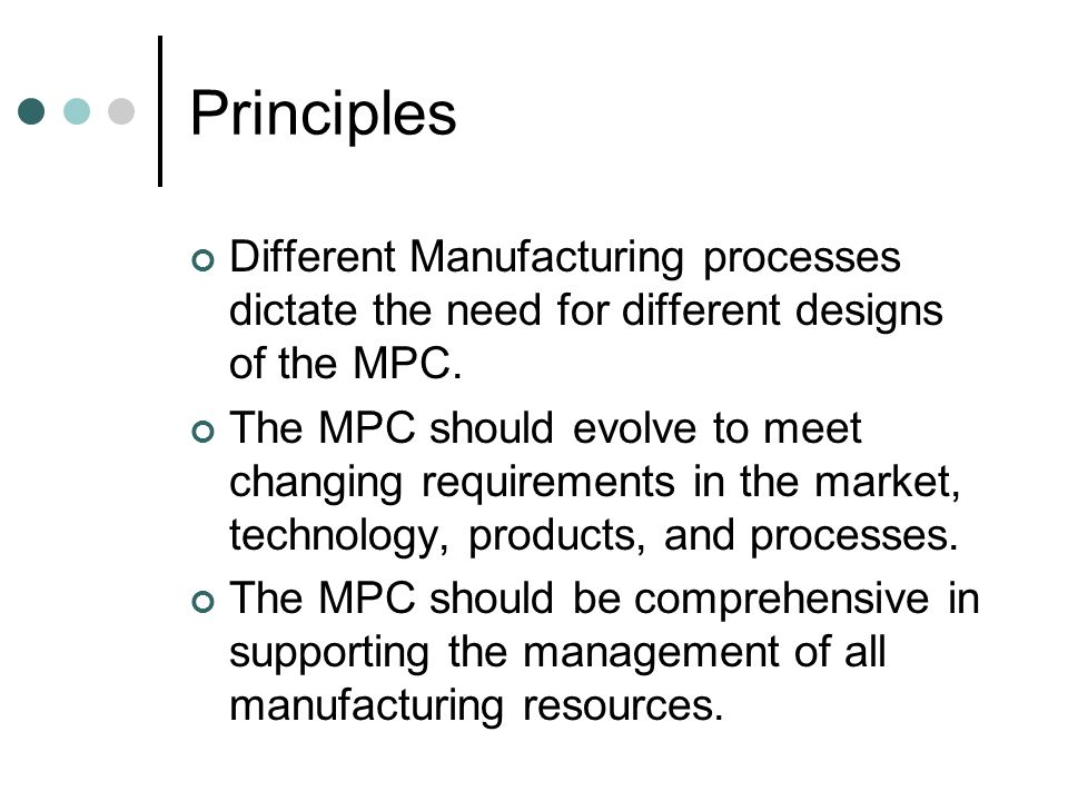Principles Different Manufacturing processes dictate the need for different designs of the MPC.