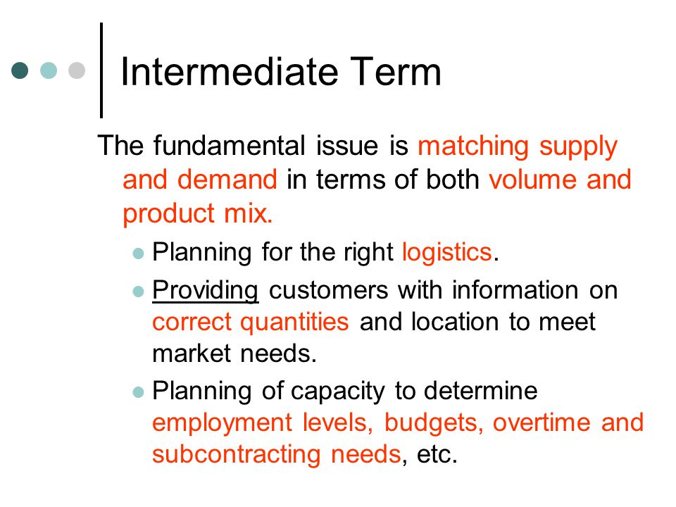 Intermediate Term The fundamental issue is matching supply and demand in terms of both volume and product mix.
