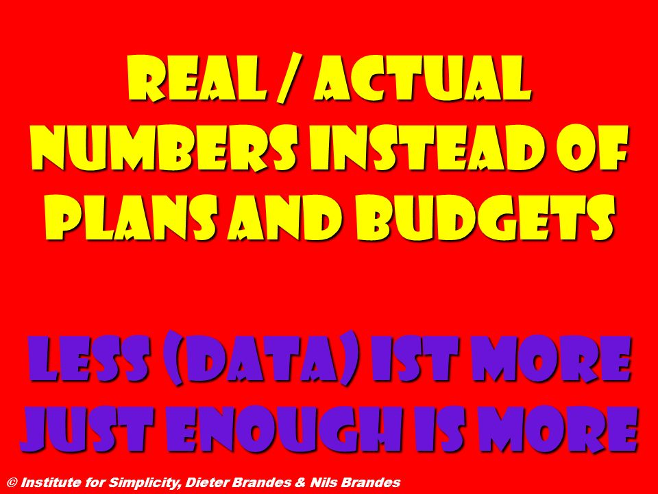 Real / actual numbers instead of plans and budgets Less (data) ist more Just enough is more