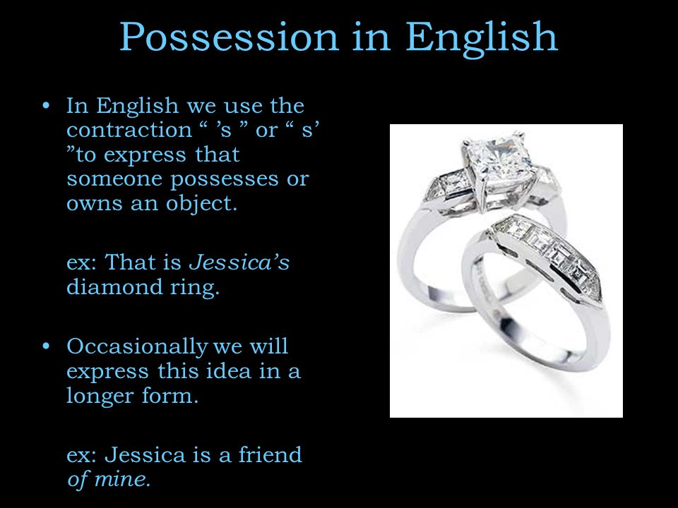 Possession in English In English we use the contraction 's or s' to express that someone possesses or owns an object.