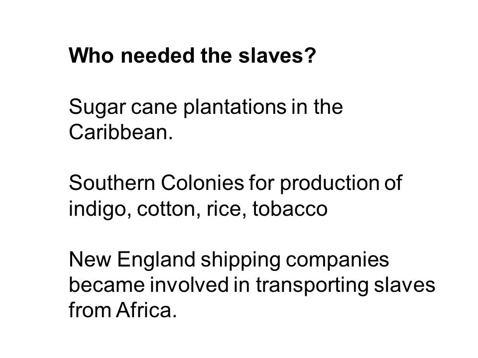 Who needed the slaves Sugar cane plantations in the Caribbean. Southern Colonies for production of indigo, cotton, rice, tobacco.