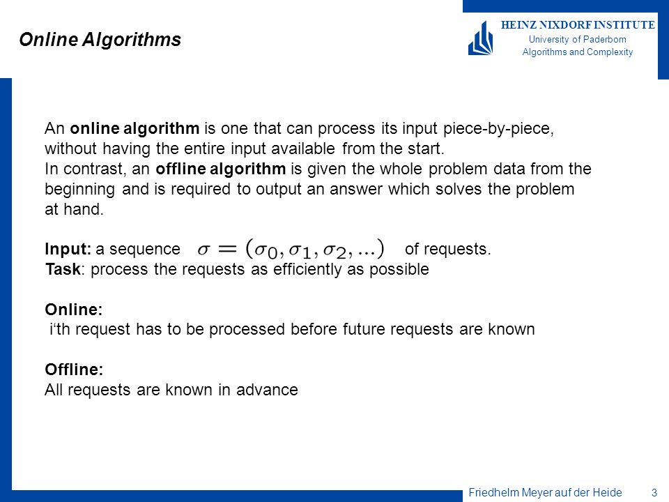 Online Algorithms An online algorithm is one that can process its input piece-by-piece, without having the entire input available from the start.