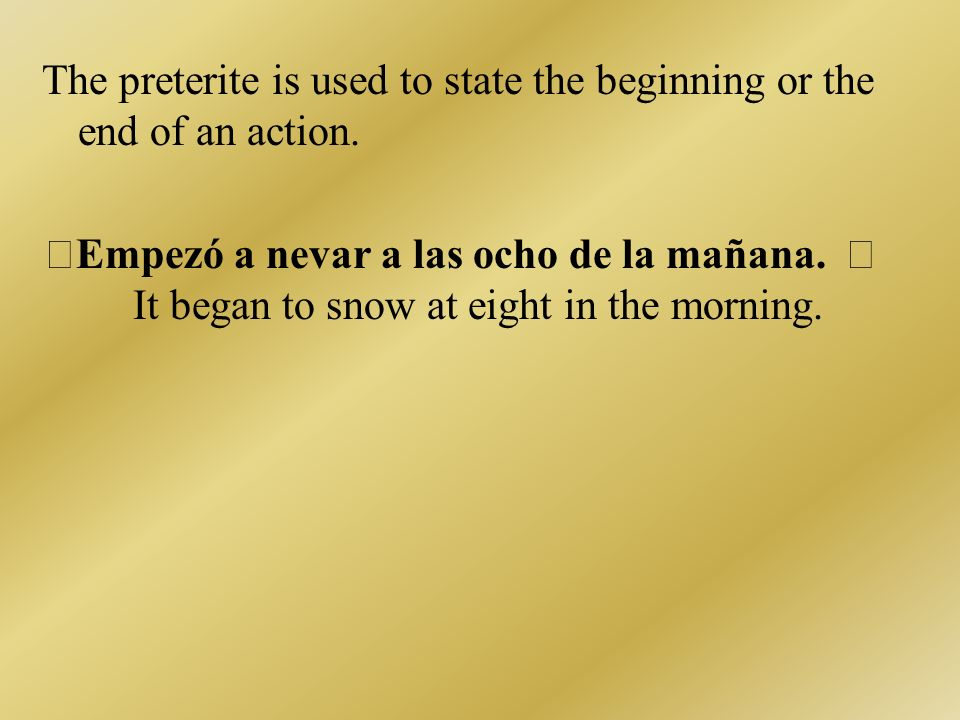 The preterite is used to state the beginning or the end of an action.
