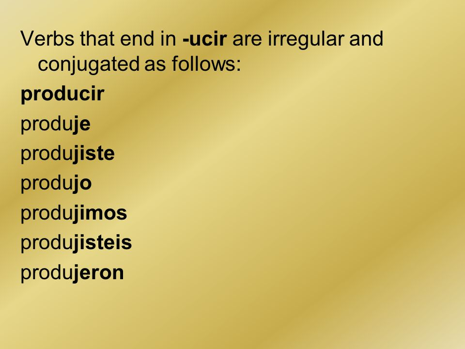 Verbs that end in -ucir are irregular and conjugated as follows: