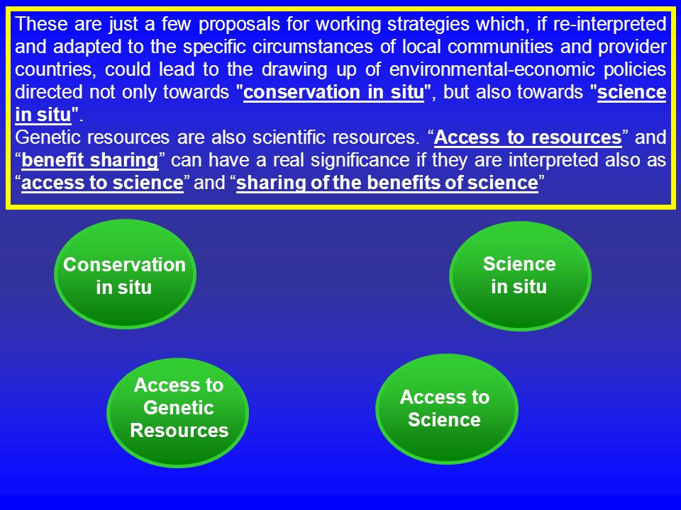 These are just a few proposals for working strategies which, if re-interpreted and adapted to the specific circumstances of local communities and provider countries, could lead to the drawing up of environmental-economic policies directed not only towards conservation in situ , but also towards science in situ .