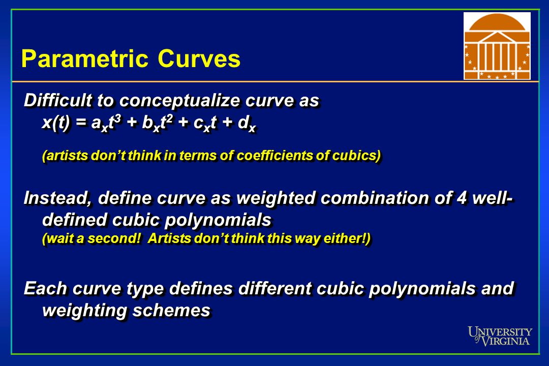 Parametric Curves Difficult to conceptualize curve as x(t) = axt3 + bxt2 + cxt + dx (artists don't think in terms of coefficients of cubics)