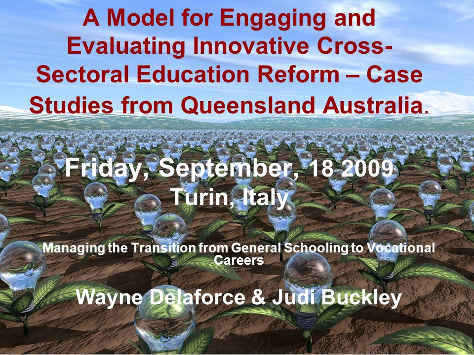 A Model for Engaging and Evaluating Innovative Cross-Sectoral Education Reform – Case Studies from Queensland Australia. Friday, September, 18 2009 Turin, Italy