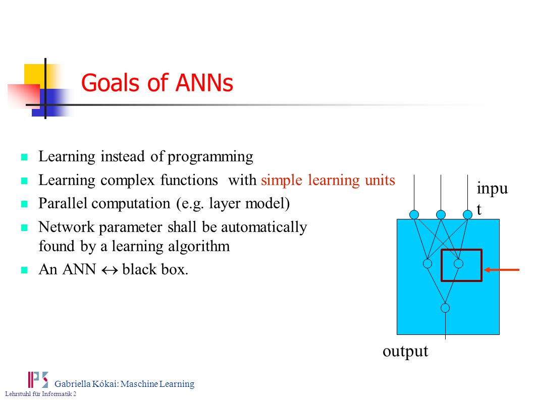 Goals of ANNs input output Learning instead of programming