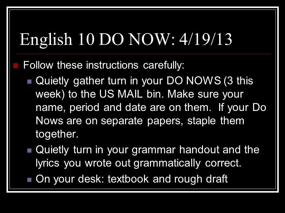English 10 DO NOW: 4/19/13 Follow these instructions carefully: