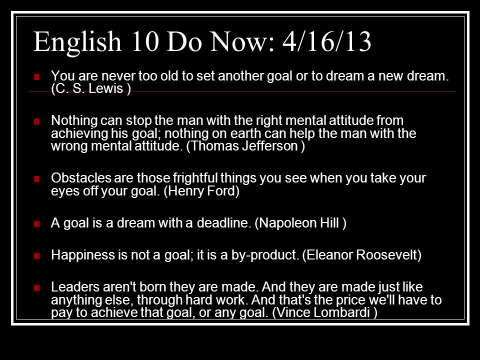 English 10 Do Now: 4/16/13 You are never too old to set another goal or to dream a new dream. (C. S. Lewis )