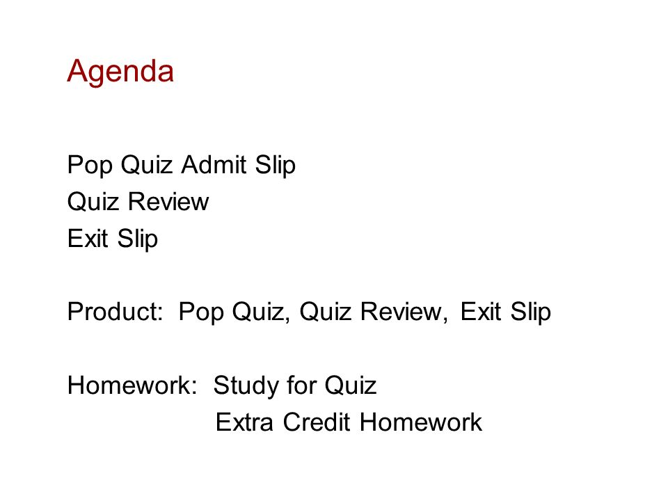Agenda Pop Quiz Admit Slip Quiz Review Exit Slip Product: Pop Quiz, Quiz Review, Exit Slip Homework: Study for Quiz Extra Credit Homework