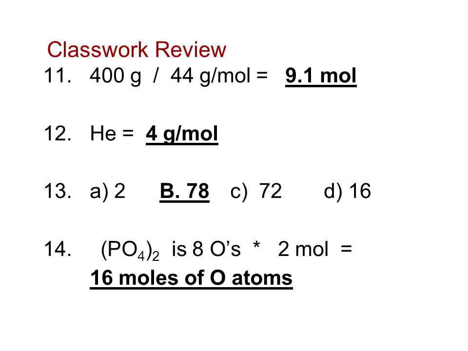 Classwork Review 400 g / 44 g/mol = 9.1 mol He = 4 g/mol