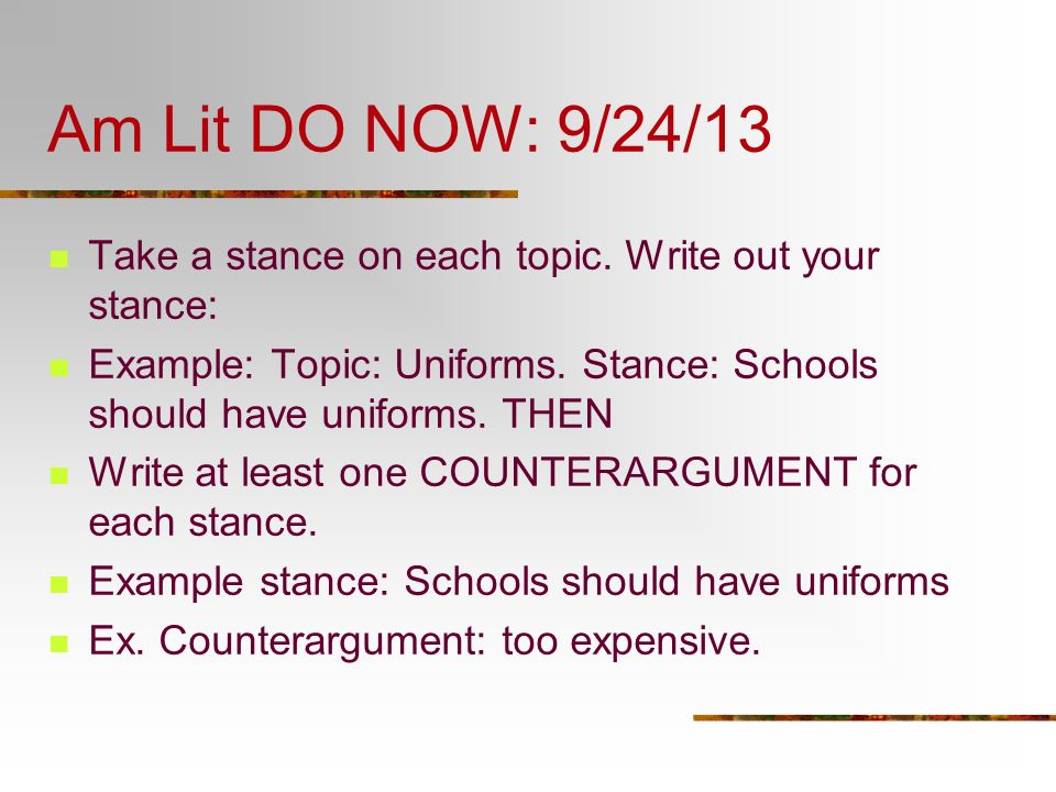 Am Lit DO NOW: 9/24/13 Take a stance on each topic. Write out your stance: Example: Topic: Uniforms. Stance: Schools should have uniforms. THEN.