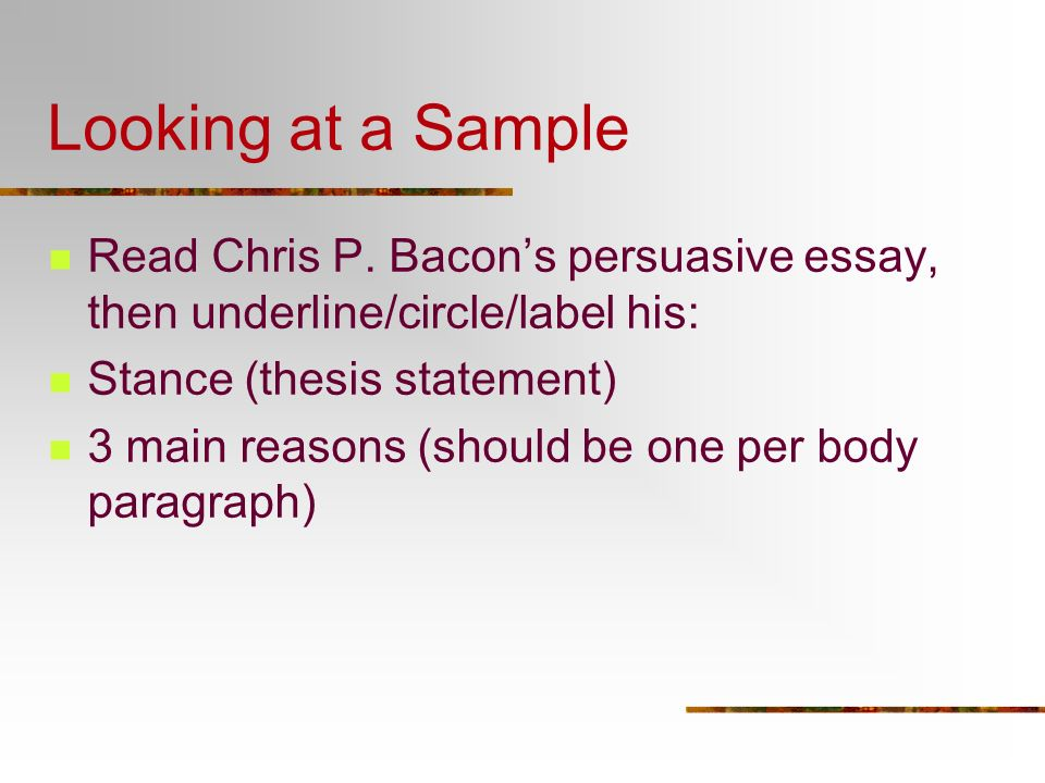 Looking at a Sample Read Chris P. Bacon's persuasive essay, then underline/circle/label his: Stance (thesis statement)