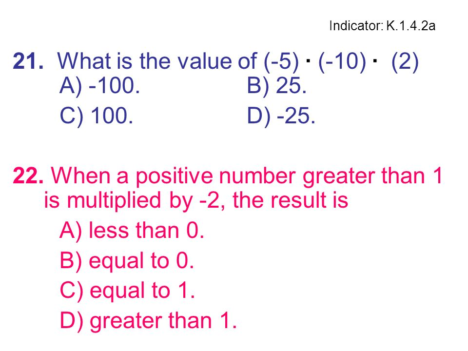 21. What is the value of (-5) · (-10) · (2) A) -100. B) 25.