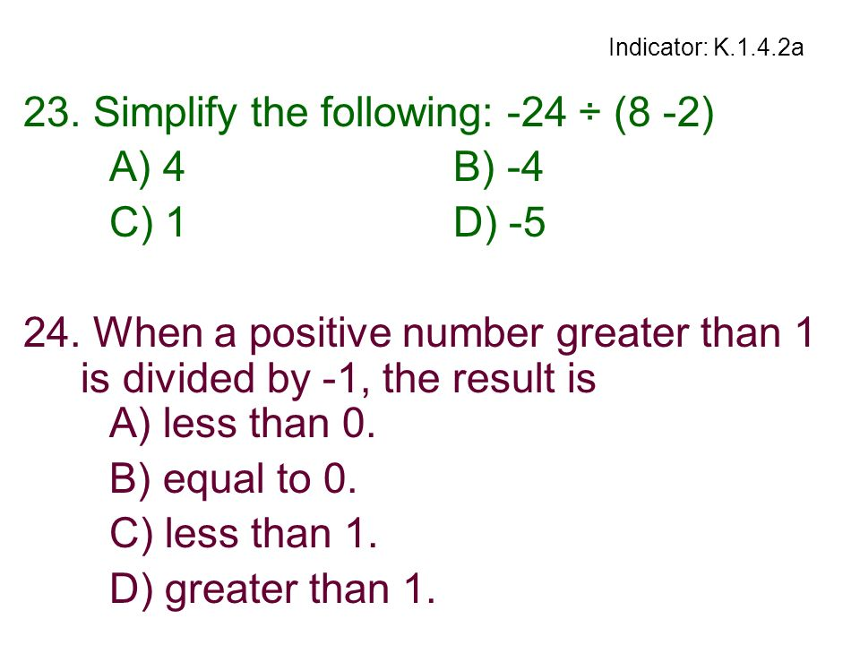 23. Simplify the following: -24 ÷ (8 -2) A) 4 B) -4 C) 1 D) -5