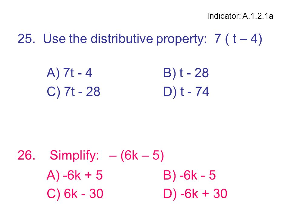 25. Use the distributive property: 7 ( t – 4) A) 7t - 4 B) t - 28