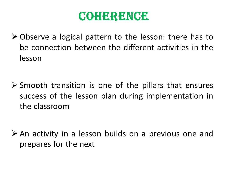 COHERENCE Observe a logical pattern to the lesson: there has to be connection between the different activities in the lesson.