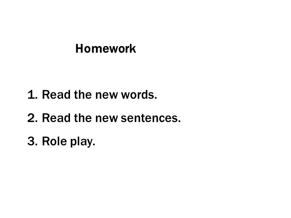 Homework Read the new words. Read the new sentences. Role play.