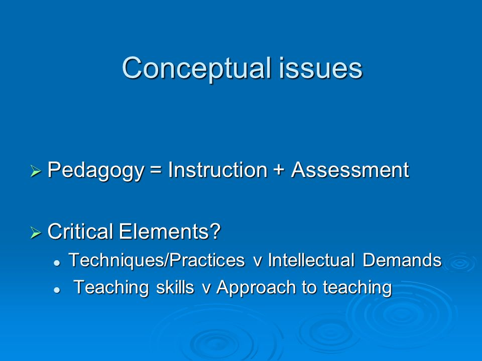 Conceptual issues Pedagogy = Instruction + Assessment