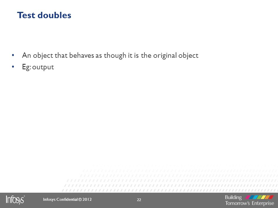 Test doubles An object that behaves as though it is the original object Eg: output