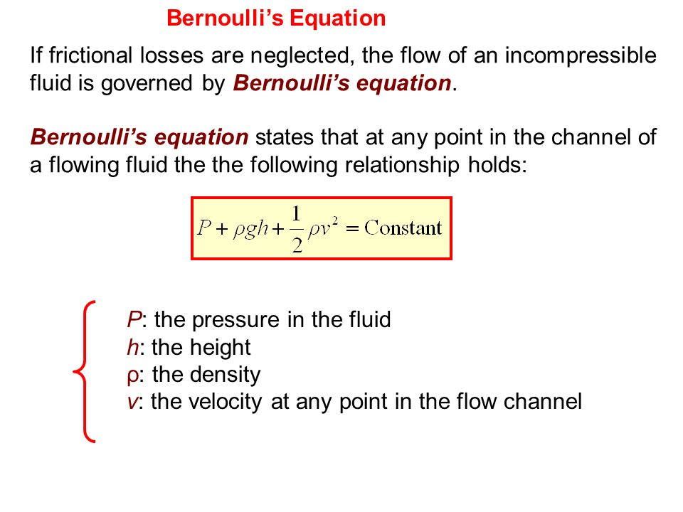 Bernoulli's Equation If frictional losses are neglected, the flow of an incompressible fluid is governed by Bernoulli's equation.