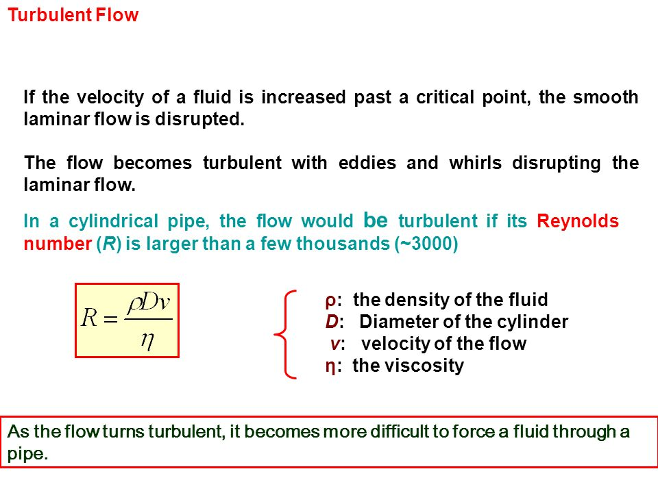 Turbulent Flow If the velocity of a fluid is increased past a critical point, the smooth laminar flow is disrupted.