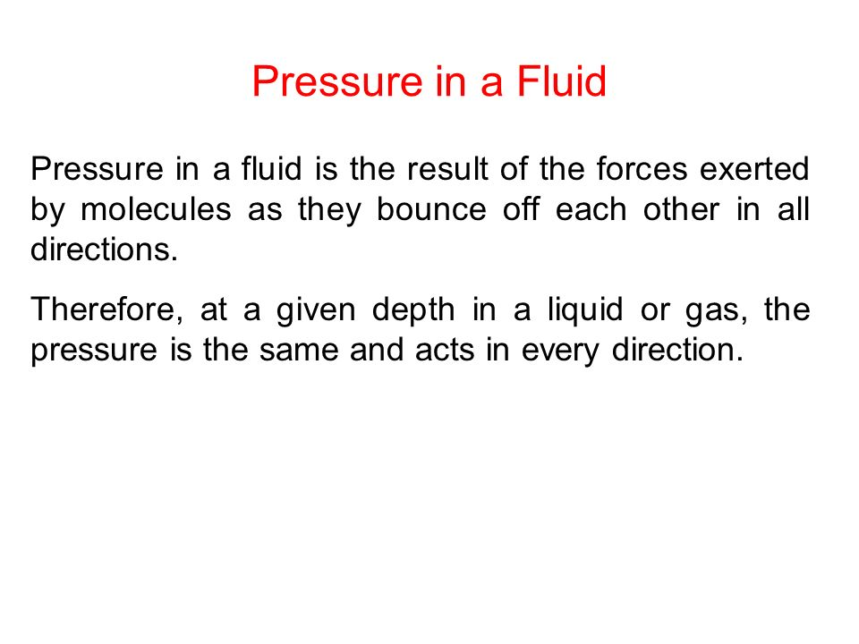 Pressure in a Fluid Pressure in a fluid is the result of the forces exerted by molecules as they bounce off each other in all directions.