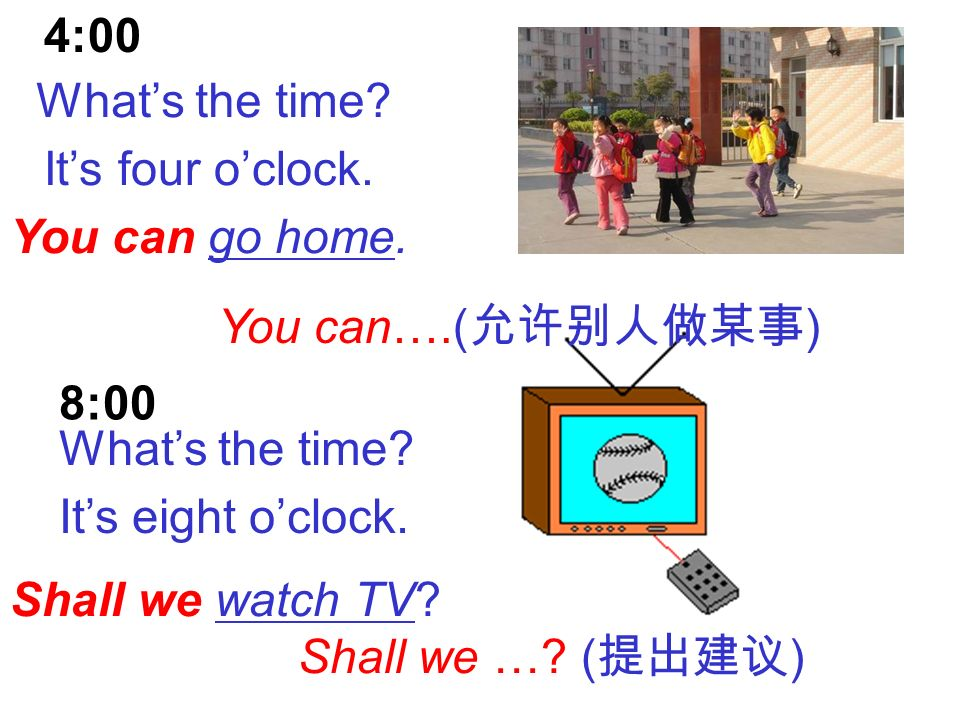 4:00 What's the time It's four o'clock. You can go home. You can….(允许别人做某事) 8:00. What's the time