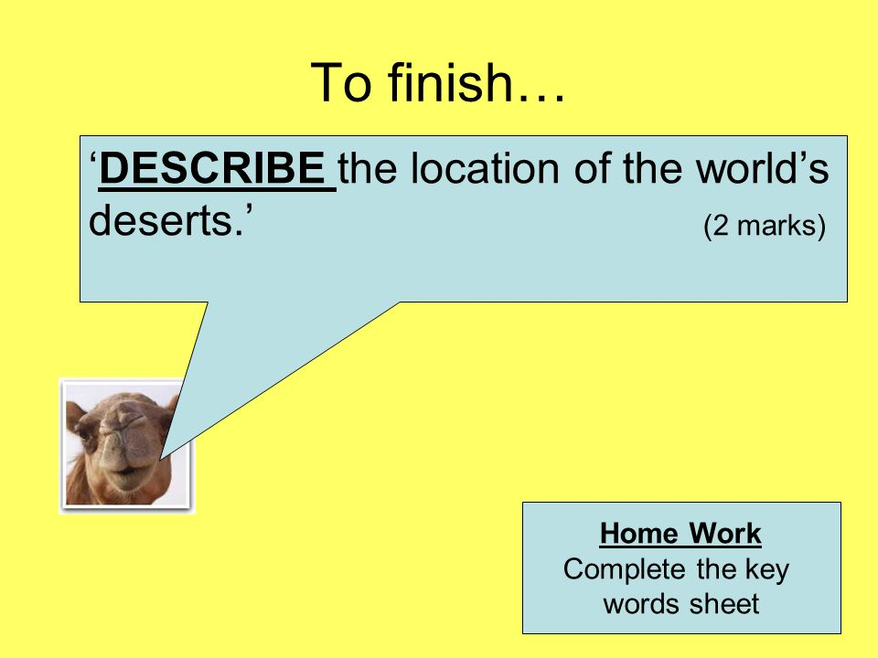 To finish… 'DESCRIBE the location of the world's deserts.' (2 marks)