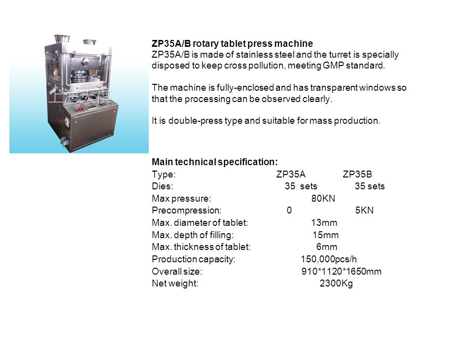 ZP35A/B rotary tablet press machine ZP35A/B is made of stainless steel and the turret is specially disposed to keep cross pollution, meeting GMP standard. The machine is fully-enclosed and has transparent windows so that the processing can be observed clearly. It is double-press type and suitable for mass production.