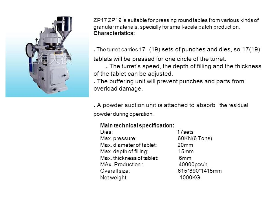 ZP17 ZP19 is suitable for pressing round tables from various kinds of granular materials, specially for small-scale batch production. Characteristics: . The turret carries 17 (19) sets of punches and dies, so 17(19) tablets will be pressed for one circle of the turret. . The turret's speed, the depth of filling and the thickness of the tablet can be adjusted. . The buffering unit will prevent punches and parts from overload damage. . A powder suction unit is attached to absorb the residual powder during operation.