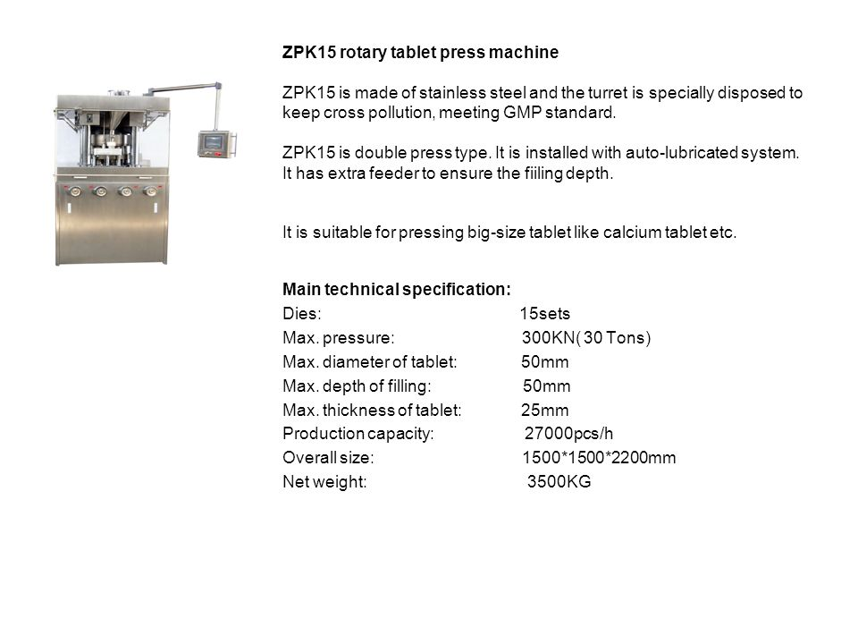 ZPK15 rotary tablet press machine ZPK15 is made of stainless steel and the turret is specially disposed to keep cross pollution, meeting GMP standard. ZPK15 is double press type. It is installed with auto-lubricated system. It has extra feeder to ensure the fiiling depth. It is suitable for pressing big-size tablet like calcium tablet etc.