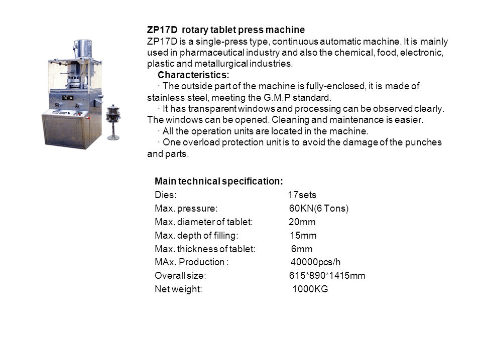 ZP17D rotary tablet press machine ZP17D is a single-press type, continuous automatic machine. It is mainly used in pharmaceutical industry and also the chemical, food, electronic, plastic and metallurgical industries. Characteristics: · The outside part of the machine is fully-enclosed, it is made of stainless steel, meeting the G.M.P standard. · It has transparent windows and processing can be observed clearly. The windows can be opened. Cleaning and maintenance is easier. · All the operation units are located in the machine. · One overload protection unit is to avoid the damage of the punches and parts.