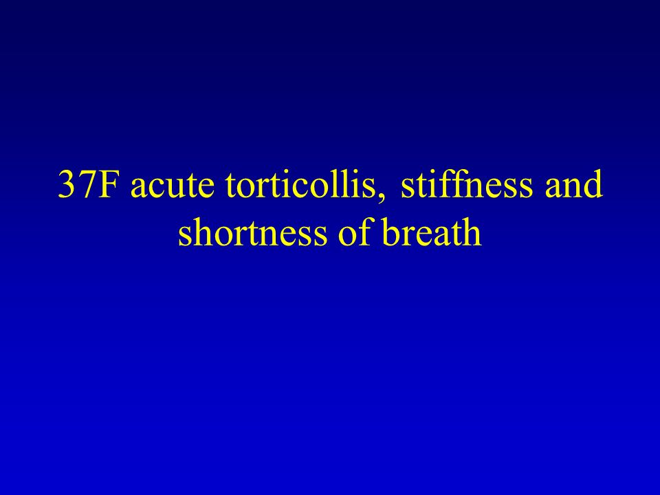 37F acute torticollis, stiffness and shortness of breath