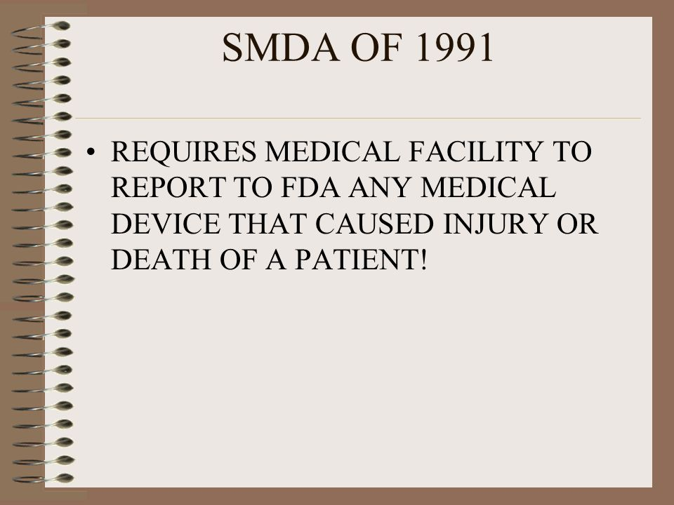 SMDA OF 1991 REQUIRES MEDICAL FACILITY TO REPORT TO FDA ANY MEDICAL DEVICE THAT CAUSED INJURY OR DEATH OF A PATIENT!