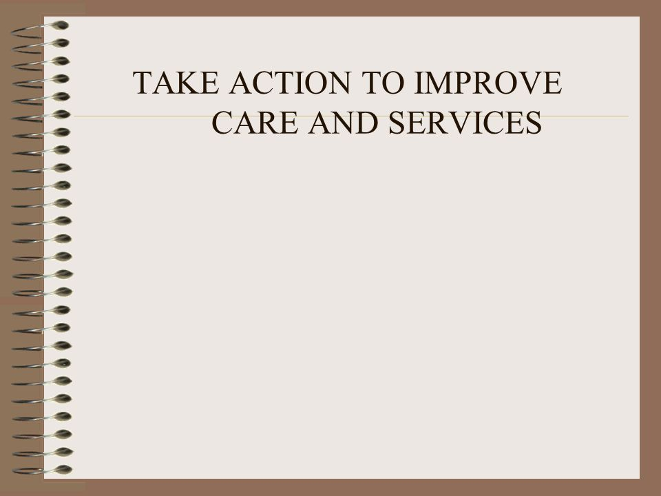 TAKE ACTION TO IMPROVE CARE AND SERVICES